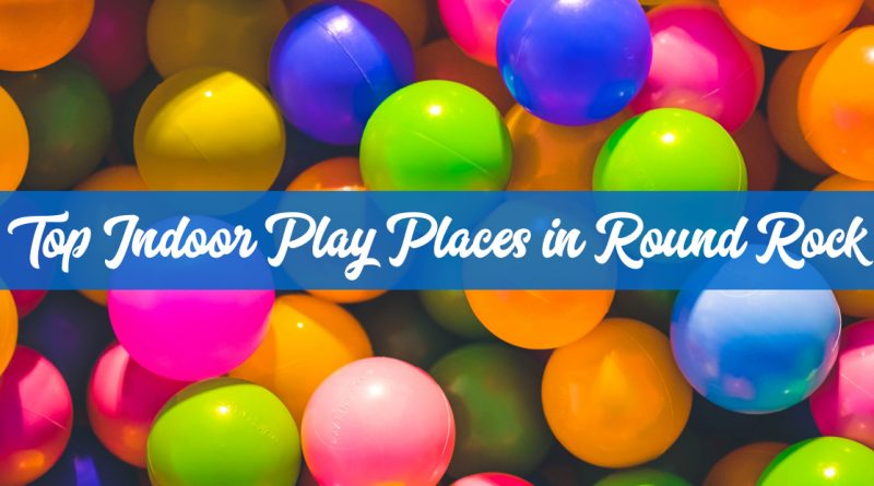 11 Top Indoor Play Places in Round Rock & North Austin
