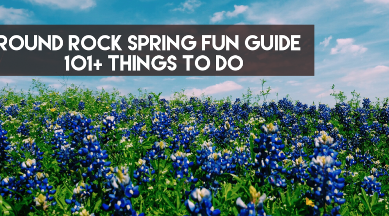 Round Rock Spring Fun Guide: 101+ Things to Do in Round Rock this Spring