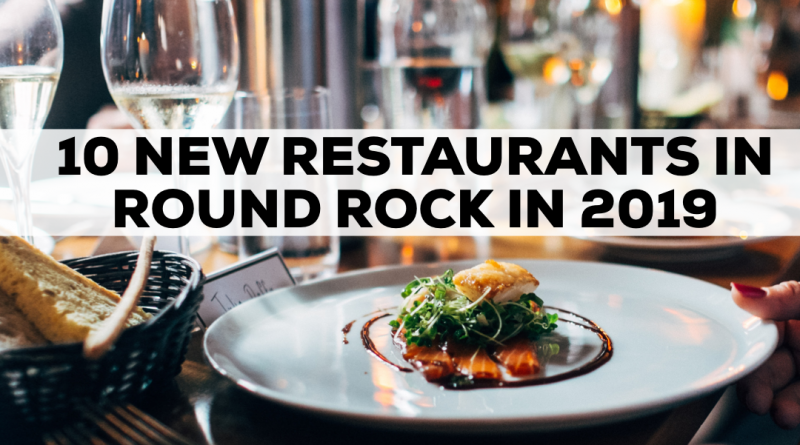 10 New Restaurants in Round Rock in 2019 ( And 3 more on the way!)